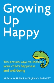 Growing Up Happy : Ten Proven Ways to Increase Your Child's Happiness and Well-Being, Paperback Book