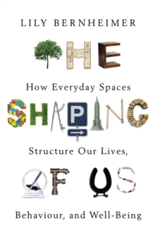 The Shaping of Us : How Everyday Spaces Structure our Lives, Behaviour, and Well-Being, Paperback / softback Book