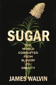 Sugar : The world corrupted, from slavery to obesity, Hardback Book