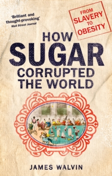 How Sugar Corrupted the World : From Slavery to Obesity, Paperback / softback Book