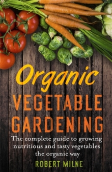 Organic Vegetable Gardening : The Complete Guide to Growing Nutritious and Tasty Vegetables the Organic Way, Paperback Book
