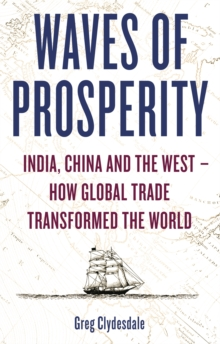 Waves of Prosperity : India, China and the West - How Global Trade Transformed the World, Paperback Book