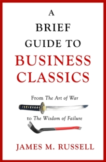 A Brief Guide to Business Classics : From The Art of War to The Wisdom of Failure, Paperback / softback Book