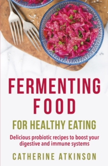 Fermenting Food for Healthy Eating : Delicious probiotic recipes to boost your digestive and immune systems, Paperback / softback Book