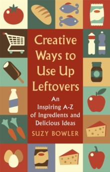 Creative Ways to Use Up Leftovers : An Inspiring A - Z of Ingredients and Delicious Ideas, Paperback / softback Book