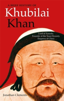 A Brief History of Khubilai Khan : Lord of Xanadu, Founder of the Yuan Dynasty, Emperor of China, Paperback / softback Book