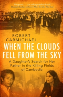 When the Clouds Fell from the Sky : A Daughter's Search for Her Father in the Killing Fields of Cambodia, Hardback Book