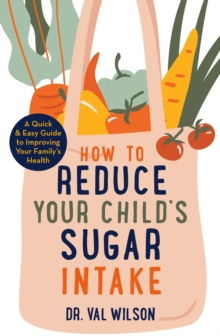 How to Reduce Your Child's Sugar Intake : A Quick and Easy Guide to Improving Your Family's Health, Paperback / softback Book