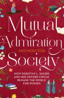 Mutual Admiration Society : How Dorothy L. Sayers and Her Oxford Circle Remade the World For Women, Hardback Book