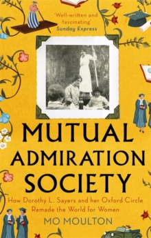 Mutual Admiration Society : How Dorothy L. Sayers and Her Oxford Circle Remade the World For Women, Paperback / softback Book