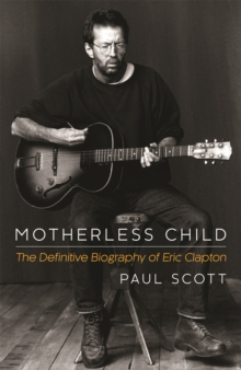 Motherless Child : The Definitive Biography of Eric Clapton, Hardback Book