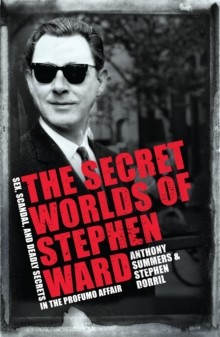 The Secret Worlds of Stephen Ward : Sex, Scandal and Deadly Secrets in the Profumo Affair, Paperback Book