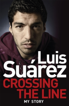 Luis Suarez: Crossing the Line - My Story, Paperback Book