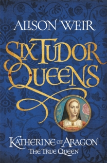 Six Tudor Queens: Katherine of Aragon, the True Queen : Six Tudor Queens 1, Hardback Book