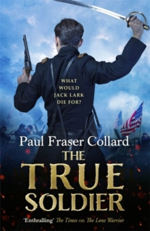 The True Soldier (Jack Lark, Book 6) : A gripping military adventure of a roguish British soldier and the American Civil War, Hardback Book