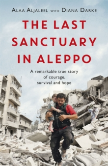 The Last Sanctuary in Aleppo : A remarkable true story of courage, hope and survival, Paperback / softback Book
