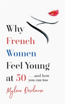 Why French Women Feel Young at 50 : ... and how you can too, Hardback Book