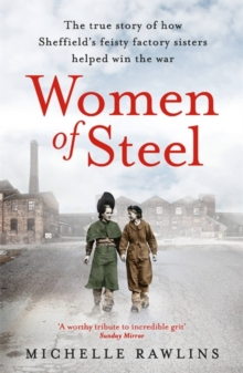 Women of Steel : The Feisty Factory Sisters Who Helped Win the War, Paperback / softback Book