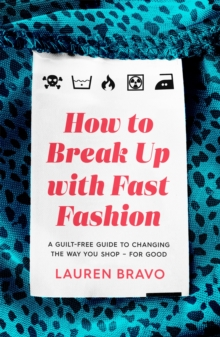 How To Break Up With Fast Fashion : A guilt-free guide to changing the way you shop - for good, Paperback / softback Book