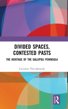 Divided Spaces, Contested Pasts : The Heritage of the Gallipoli Peninsula, Hardback Book