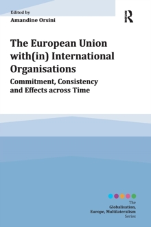 The European Union with(in) International Organisations : Commitment, Consistency and Effects across Time, Paperback / softback Book