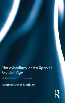 The Miscellany of the Spanish Golden Age : A Literature of Fragments, Hardback Book