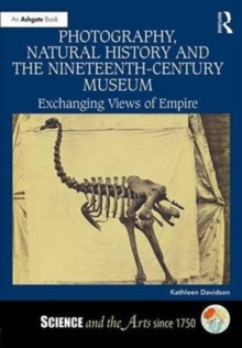 Photography, Natural History and the Nineteenth-Century Museum : Exchanging Views of Empire, Hardback Book