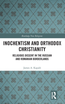 Inochentism and Orthodox Christianity : Religious Dissent in the Russian and Romanian Borderlands, Hardback Book
