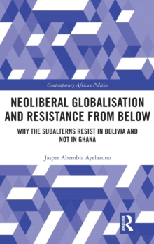 Neoliberal Globalisation and Resistance from Below : Why the Subalterns Resist in Bolivia and not in Ghana, Hardback Book