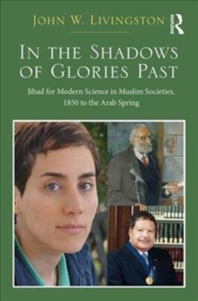 In The Shadows of Glories Past : Jihad for Modern Science in Muslim Societies, 1850 to The Arab Spring, Hardback Book