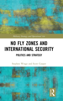 No Fly Zones and International Security : Politics and Strategy, Hardback Book