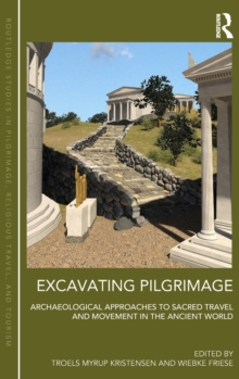Excavating Pilgrimage : Archaeological Approaches to Sacred Travel and Movement in the Ancient World, Hardback Book