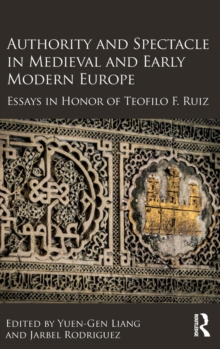 Authority and Spectacle in Medieval and Early Modern Europe : Essays in Honor of Teofilo F. Ruiz, Hardback Book