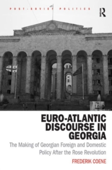 Euro-Atlantic Discourse in Georgia : The Making of Georgian Foreign and Domestic Policy After the Rose Revolution, Hardback Book