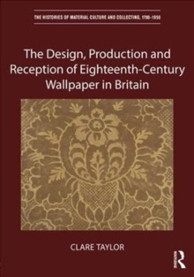 The Design, Production and Reception of Eighteenth-Century Wallpaper in Britain, Hardback Book