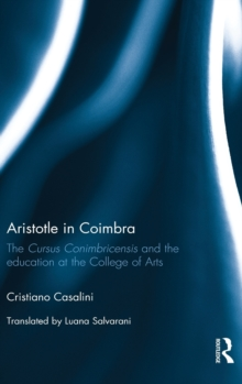 Aristotle in Coimbra : The Cursus Conimbricensis and the Education at the College of Arts, Hardback Book