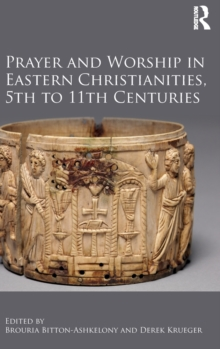 Prayer and Worship in Eastern Christianities, 5th to 11th Centuries, Hardback Book