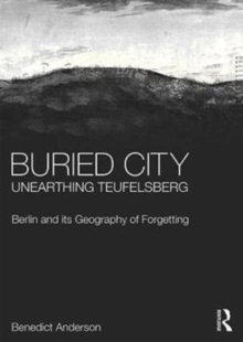 Buried City, Unearthing Teufelsberg : Berlin and its Geography of Forgetting, Hardback Book