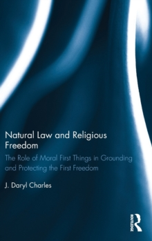 Natural Law and Religious Freedom : The Role of Moral First Things in Grounding and Protecting the First Freedom, Hardback Book