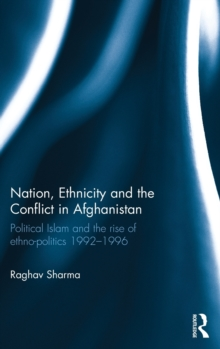 Nation, Ethnicity and the Conflict in Afghanistan : Political Islam and the Rise of Ethno-Politics 1992-1996, Hardback Book