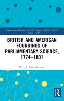British and American Foundings of Parliamentary Science, 1774-1801, Hardback Book