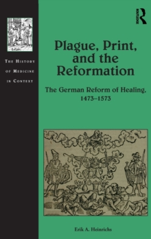 Plague, Print, and the Reformation : The German Reform of Healing, 1473-1573, Hardback Book