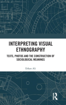 Interpreting Visual Ethnography : Texts, Photos and the Construction of Sociological Meanings, Hardback Book