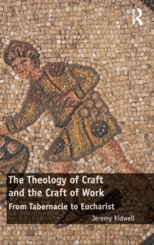 The Theology of Craft and the Craft of Work : From Tabernacle to Eucharist, Hardback Book