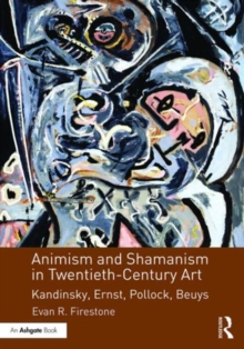 Animism and Shamanism in Twentieth-Century Art : Kandinsky, Ernst, Pollock, Beuys, Hardback Book