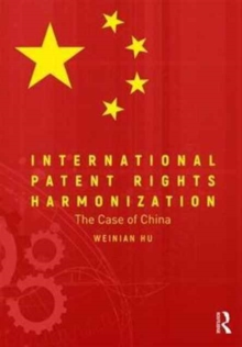 International Patent Rights Harmonisation : The Case of China, Hardback Book