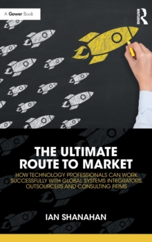 The Ultimate Route to Market : How Technology Professionals Can Work Successfully with Global Systems Integrators, Outsourcers and Consulting Firms, Hardback Book