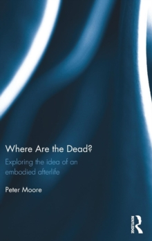 Where are the Dead? : Exploring the idea of an embodied afterlife, Hardback Book