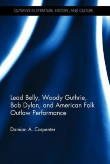 Lead Belly, Woody Guthrie, Bob Dylan, and American Folk Outlaw Performance, Hardback Book