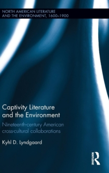 Captivity Literature and the Environment : Nineteenth-Century American Cross-Cultural Collaborations, Hardback Book